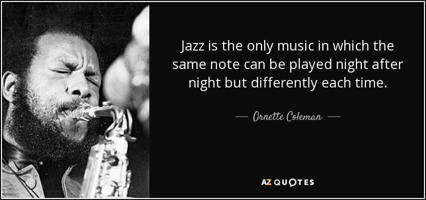 Jazz is the only music in which the same note can be played night after night but differently each time. - Ornette Coleman