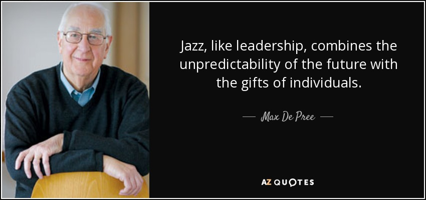 Jazz, like leadership, combines the unpredictability of the future with the gifts of individuals. - Max De Pree