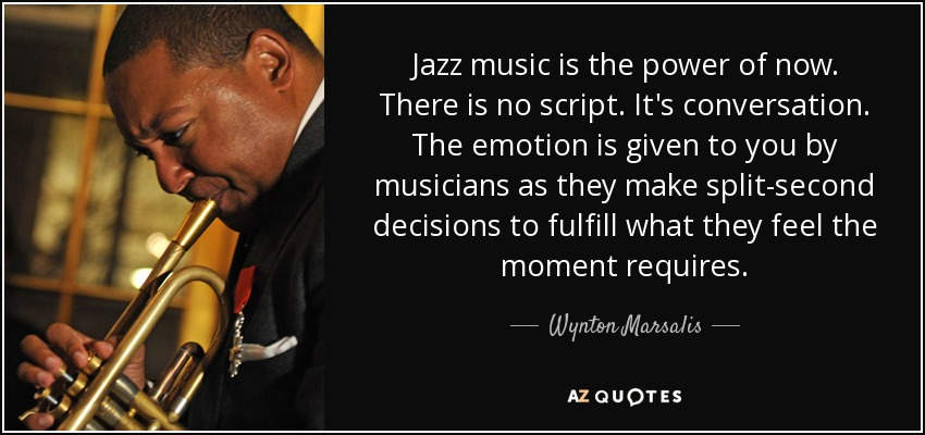 Jazz music is the power of now. There is no script. It's conversation. The emotion is given to you by musicians as they make split-second decisions to fulfill what they feel the moment requires. - Wynton Marsalis