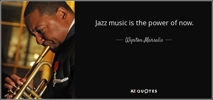 Jazz music is the power of now. - Wynton Marsalis
