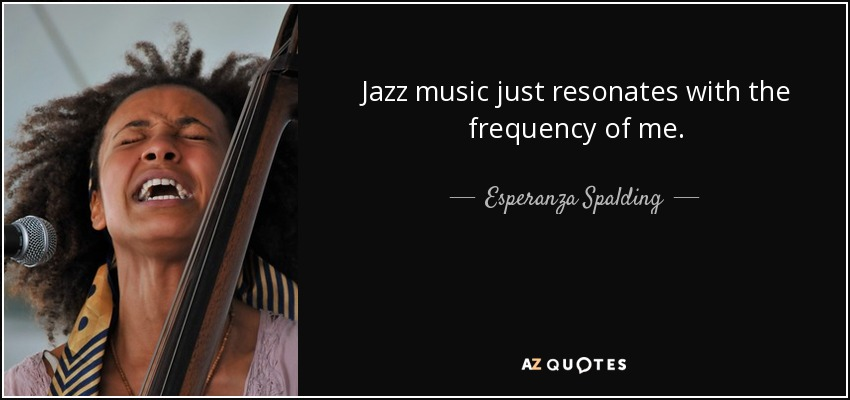 Jazz music just resonates with the frequency of me. - Esperanza Spalding