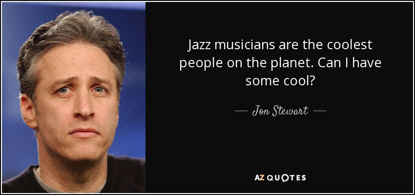Jazz musicians are the coolest people on the planet. Can I have some cool? - Jon Stewart