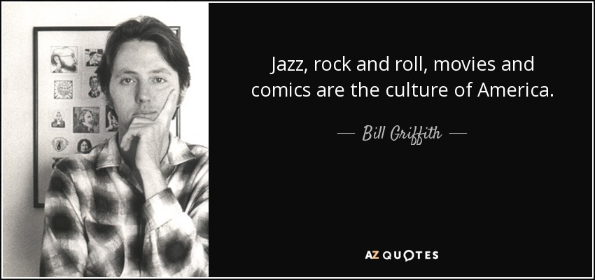 Jazz, rock and roll, movies and comics are the culture of America. - Bill Griffith