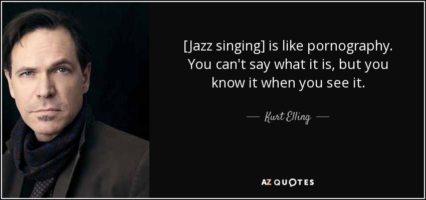 [Jazz singing] is like pornography. You can't say what it is, but you know it when you see it. - Kurt Elling