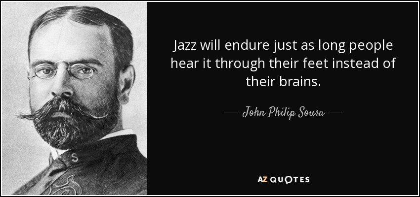 Jazz will endure just as long people hear it through their feet instead of their brains. - John Philip Sousa