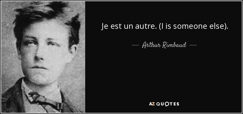 Je est un autre. (I is someone else). - Arthur Rimbaud