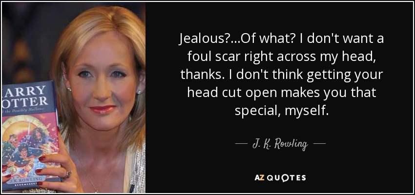 Jealous?...Of what? I don't want a foul scar right across my head, thanks. I don't think getting your head cut open makes you that special, myself. - J. K. Rowling