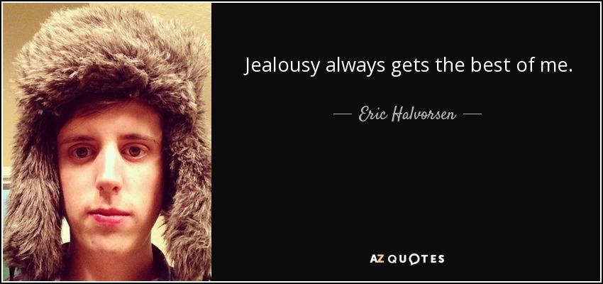 Jealousy always gets the best of me. - Eric Halvorsen