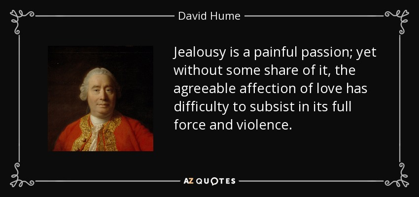 Jealousy is a painful passion; yet without some share of it, the agreeable affection of love has difficulty to subsist in its full force and violence. - David Hume