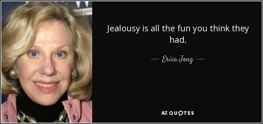 Jealousy is all the fun you think they had. - Erica Jong