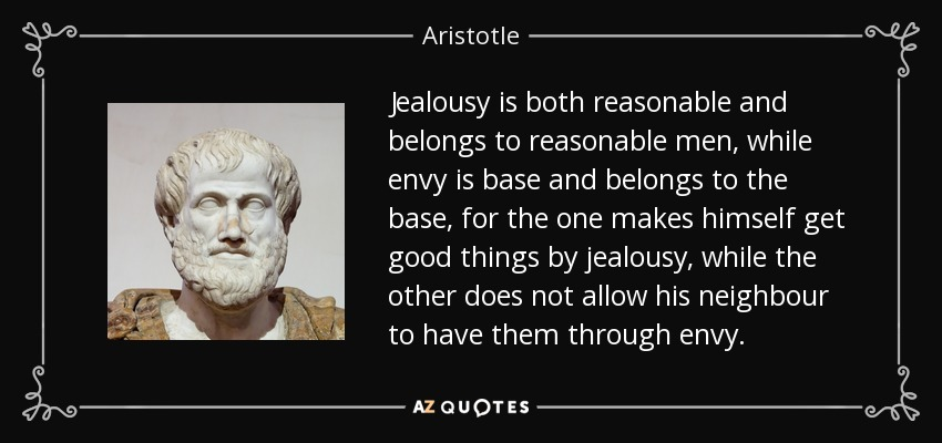 Jealousy is both reasonable and belongs to reasonable men, while envy is base and belongs to the base, for the one makes himself get good things by jealousy, while the other does not allow his neighbour to have them through envy. - Aristotle