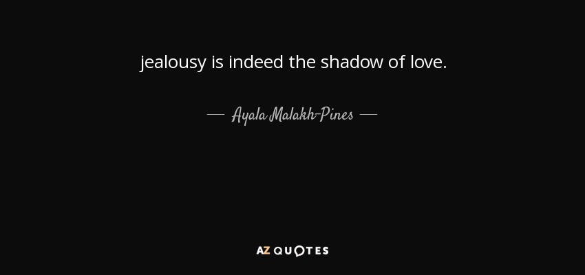 jealousy is indeed the shadow of love. - Ayala Malakh-Pines