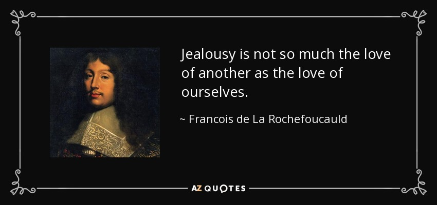 Jealousy is not so much the love of another as the love of ourselves. - Francois de La Rochefoucauld
