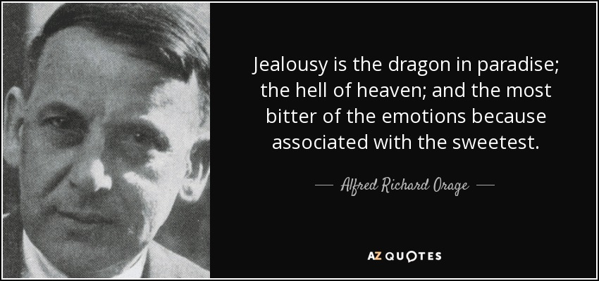 Jealousy is the dragon in paradise; the hell of heaven; and the most bitter of the emotions because associated with the sweetest. - Alfred Richard Orage