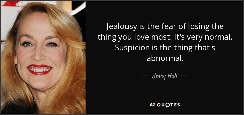 Jealousy is the fear of losing the thing you love most. It's very normal. Suspicion is the thing that's abnormal. - Jerry Hall