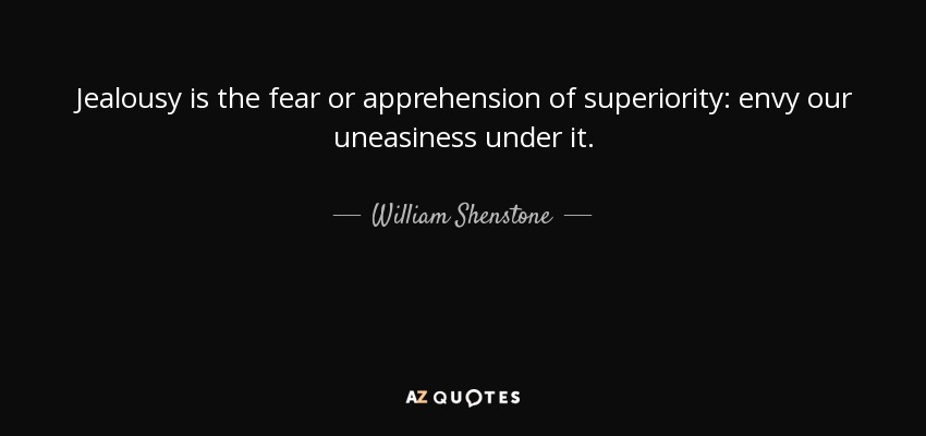 Jealousy is the fear or apprehension of superiority: envy our uneasiness under it. - William Shenstone