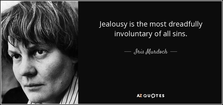 Jealousy is the most dreadfully involuntary of all sins. - Iris Murdoch
