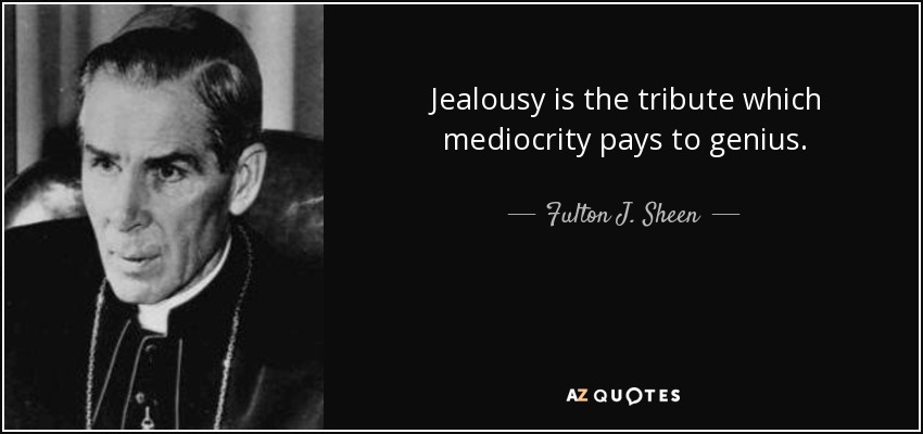 Jealousy is the tribute which mediocrity pays to genius. - Fulton J. Sheen