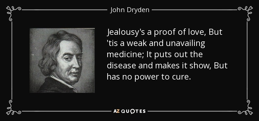 Jealousy's a proof of love, But 'tis a weak and unavailing medicine; It puts out the disease and makes it show, But has no power to cure. - John Dryden