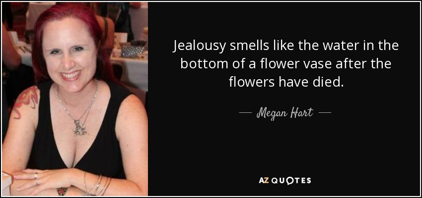 Jealousy smells like the water in the bottom of a flower vase after the flowers have died. - Megan Hart