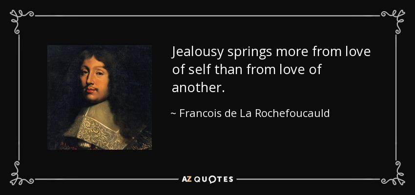 Jealousy springs more from love of self than from love of another. - Francois de La Rochefoucauld