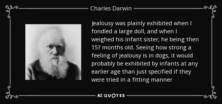 Jealousy was plainly exhibited when I fondled a large doll, and when I weighed his infant sister, he being then 15? months old. Seeing how strong a feeling of jealousy is in dogs, it would probably be exhibited by infants at any earlier age than just specified if they were tried in a fitting manner - Charles Darwin