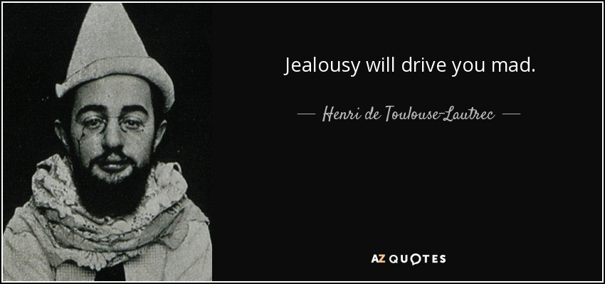 Jealousy will drive you mad. - Henri de Toulouse-Lautrec