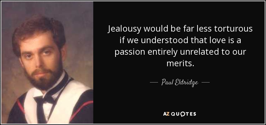 Jealousy would be far less torturous if we understood that love is a passion entirely unrelated to our merits. - Paul Eldridge