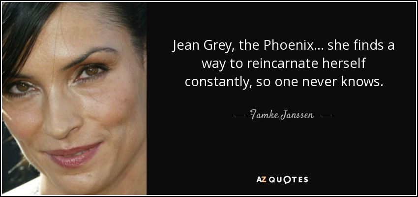 Jean Grey, the Phoenix... she finds a way to reincarnate herself constantly, so one never knows. - Famke Janssen