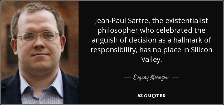 Jean-Paul Sartre, the existentialist philosopher who celebrated the anguish of decision as a hallmark of responsibility, has no place in Silicon Valley. - Evgeny Morozov
