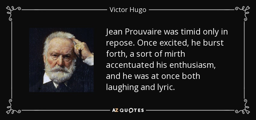Jean Prouvaire was timid only in repose. Once excited, he burst forth, a sort of mirth accentuated his enthusiasm, and he was at once both laughing and lyric. - Victor Hugo