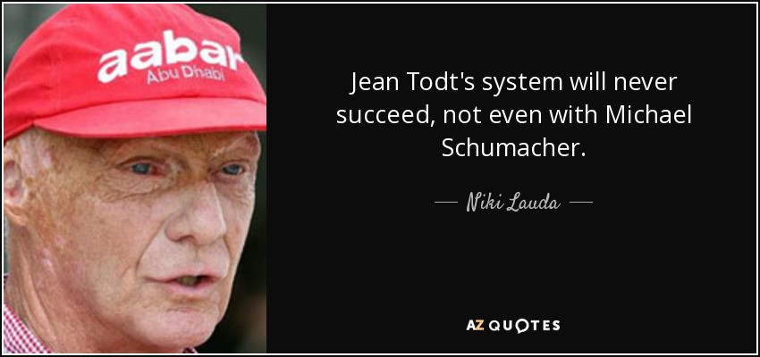 Jean Todt's system will never succeed, not even with Michael Schumacher. - Niki Lauda
