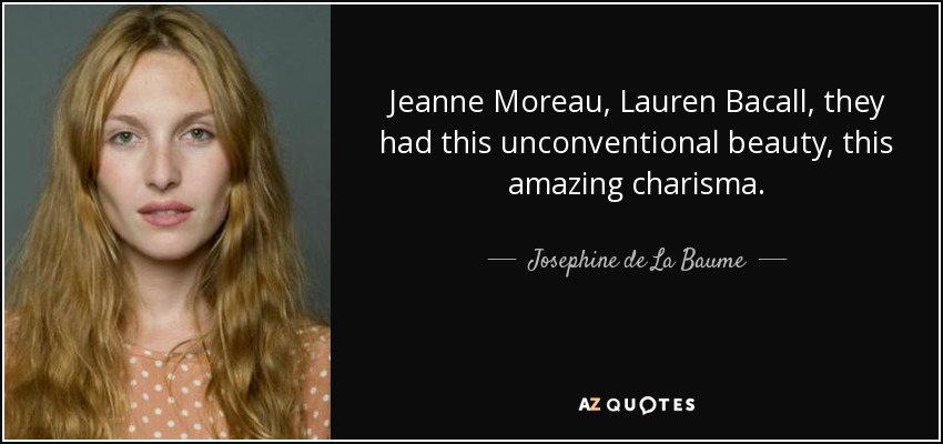 Jeanne Moreau, Lauren Bacall, they had this unconventional beauty, this amazing charisma. - Josephine de La Baume