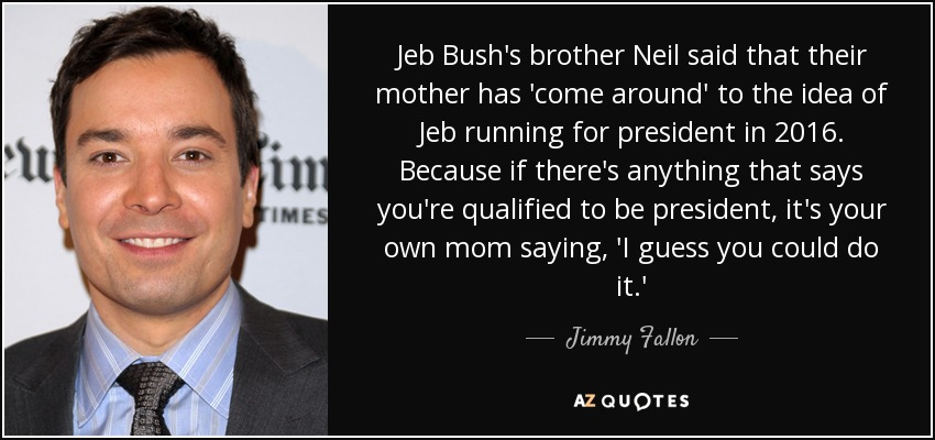 Jeb Bush Quotes Extraordinary Jimmy Fallon Quote Jeb Bush's Brother Neil Said That Their Mother