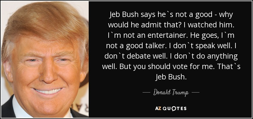 Jeb Bush says he`s not a good - why would he admit that? I watched him. I`m not an entertainer. He goes, I`m not a good talker. I don`t speak well. I don`t debate well. I don`t do anything well. But you should vote for me. That`s Jeb Bush. - Donald Trump