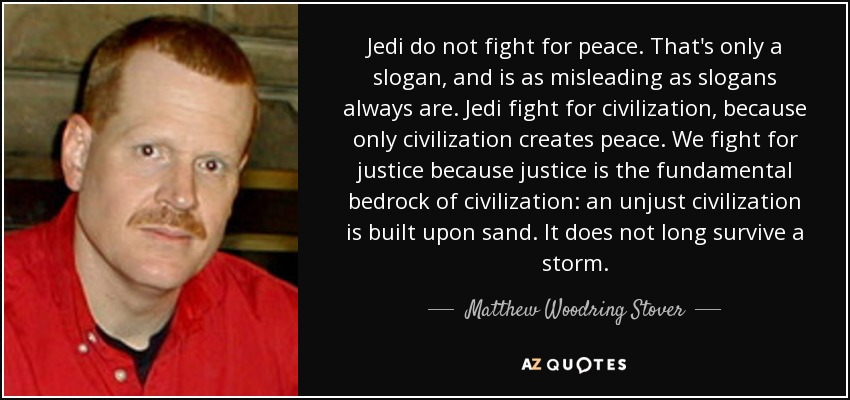 Jedi do not fight for peace. That's only a slogan, and is as misleading as slogans always are. Jedi fight for civilization, because only civilization creates peace. We fight for justice because justice is the fundamental bedrock of civilization: an unjust civilization is built upon sand. It does not long survive a storm. - Matthew Woodring Stover