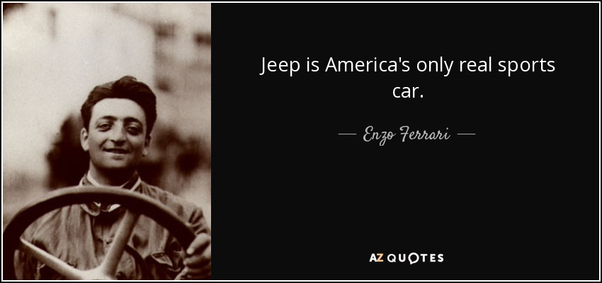 Jeep is America's only real sports car. - Enzo Ferrari