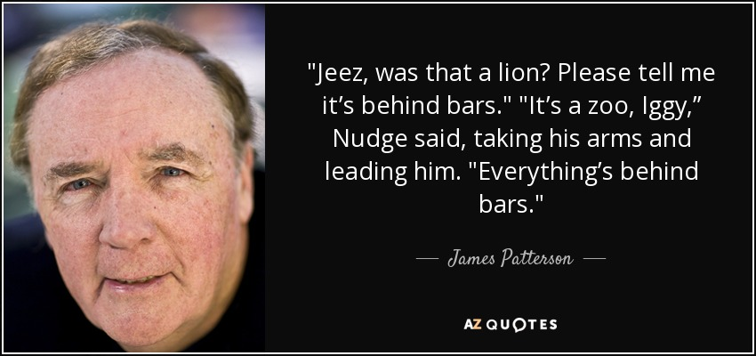 "Jeez, was that a lion? Please tell me it's behind bars."" ""It's a zoo, Iggy,"" Nudge said, taking his arms and leading him. ""Everything's behind bars. - James Patterson"