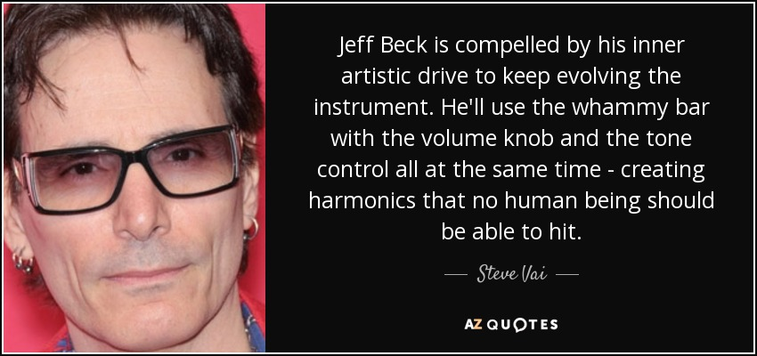Jeff Beck is compelled by his inner artistic drive to keep evolving the instrument. He'll use the whammy bar with the volume knob and the tone control all at the same time - creating harmonics that no human being should be able to hit. - Steve Vai