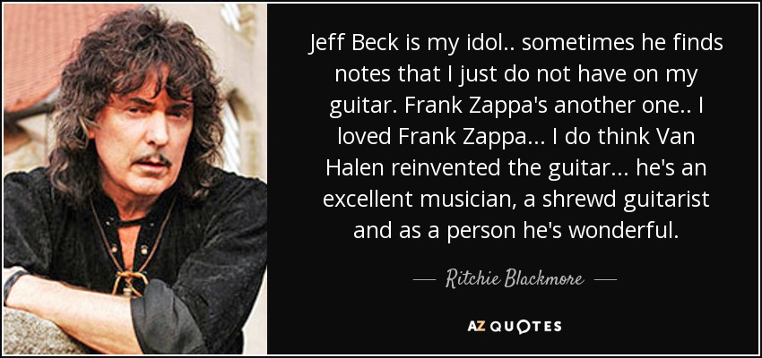 Jeff Beck is my idol .. sometimes he finds notes that I just do not have on my guitar. Frank Zappa's another one .. I loved Frank Zappa ... I do think Van Halen reinvented the guitar ... he's an excellent musician, a shrewd guitarist and as a person he's wonderful. - Ritchie Blackmore