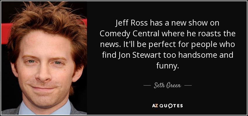 Jeff Ross has a new show on Comedy Central where he roasts the news. It'll be perfect for people who find Jon Stewart too handsome and funny. - Seth Green