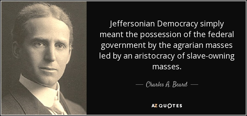 Jeffersonian Democracy simply meant the possession of the federal government by the agrarian masses led by an aristocracy of slave-owning masses. - Charles A. Beard