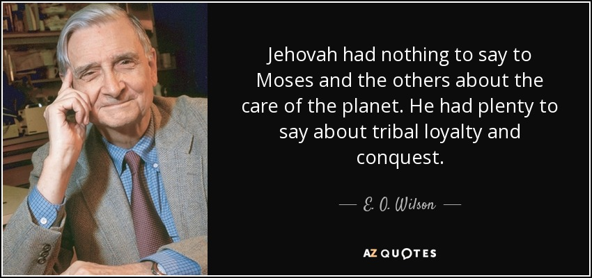 Jehovah had nothing to say to Moses and the others about the care of the planet. He had plenty to say about tribal loyalty and conquest. - E. O. Wilson