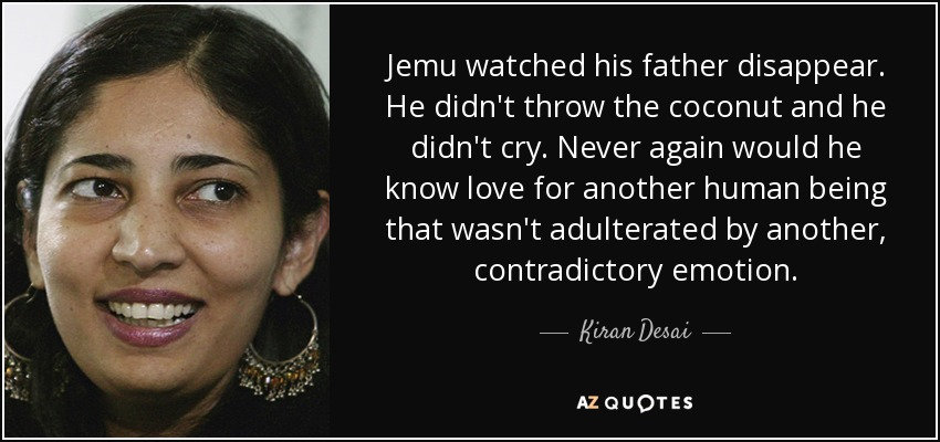 Jemu watched his father disappear. He didn't throw the coconut and he didn't cry. Never again would he know love for another human being that wasn't adulterated by another, contradictory emotion. - Kiran Desai