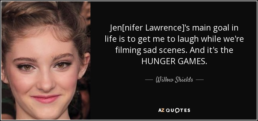 Jen[nifer Lawrence]'s main goal in life is to get me to laugh while we're filming sad scenes. And it's the HUNGER GAMES. - Willow Shields