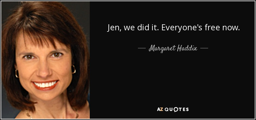 Jen, we did it. Everyone's free now. - Margaret Haddix