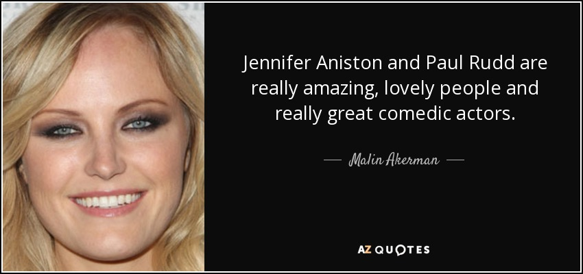 Jennifer Aniston and Paul Rudd are really amazing, lovely people and really great comedic actors. - Malin Akerman