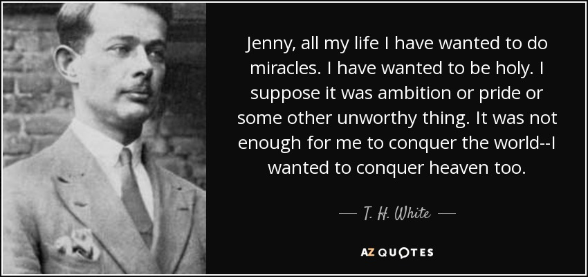 Jenny, all my life I have wanted to do miracles. I have wanted to be holy. I suppose it was ambition or pride or some other unworthy thing. It was not enough for me to conquer the world--I wanted to conquer heaven too. - T. H. White