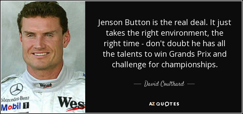 Jenson Button is the real deal. It just takes the right environment, the right time - don't doubt he has all the talents to win Grands Prix and challenge for championships. - David Coulthard
