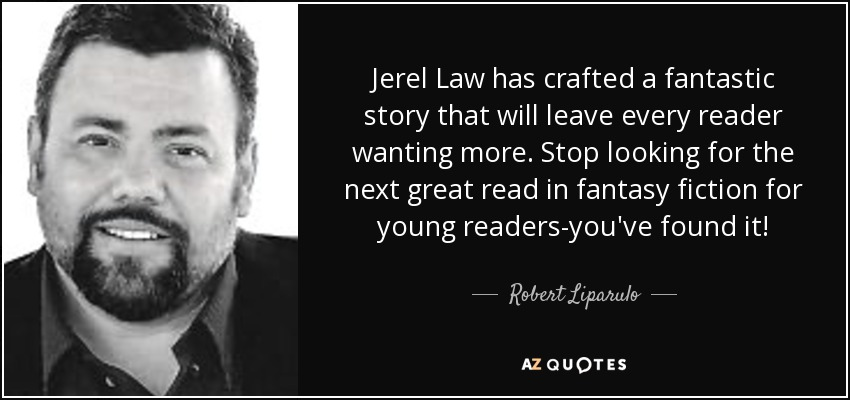 Jerel Law has crafted a fantastic story that will leave every reader wanting more. Stop looking for the next great read in fantasy fiction for young readers-you've found it! - Robert Liparulo